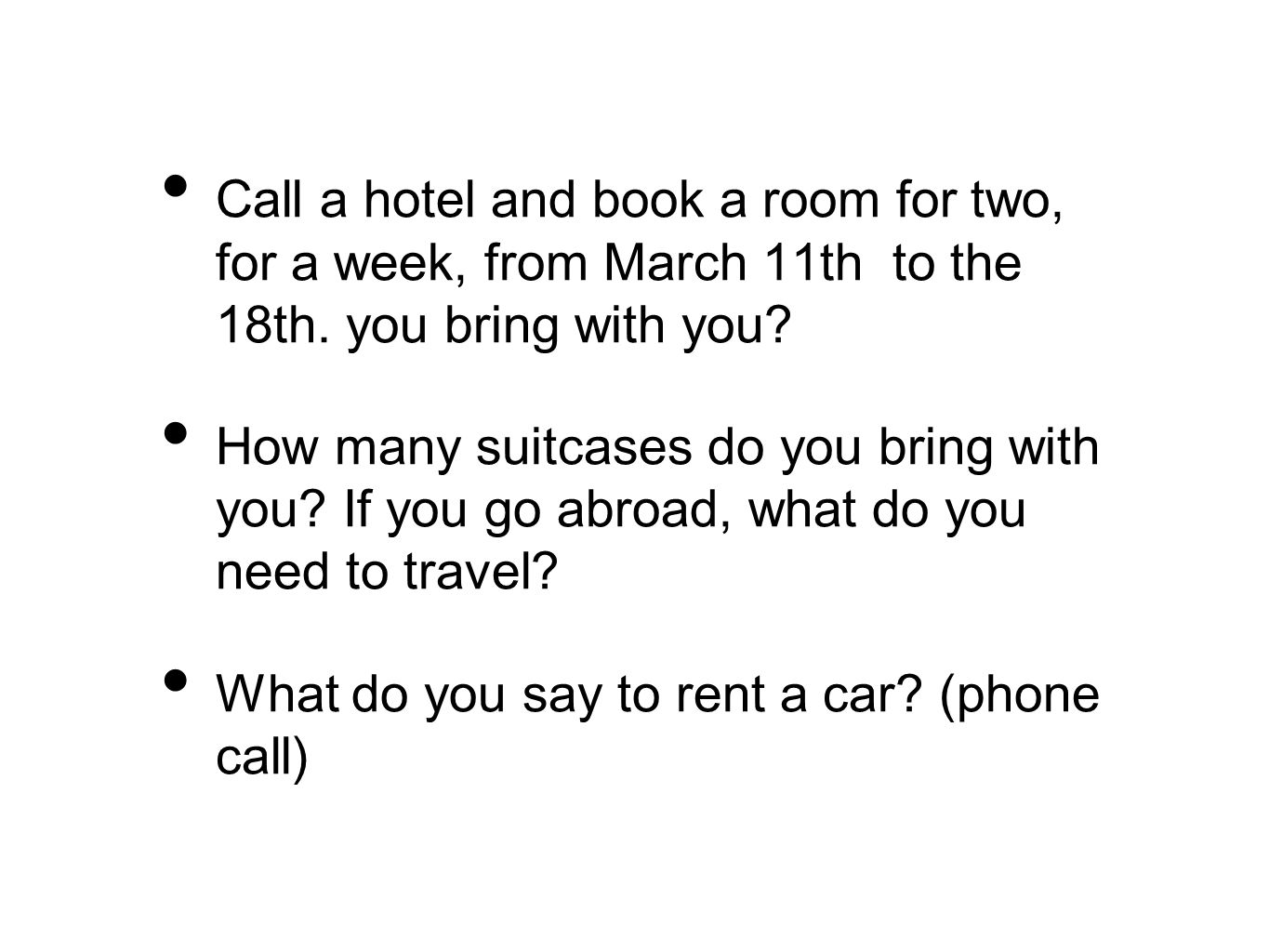 Call a hotel and book a room for two, for a week, from March 11th to the 18th. you bring with you