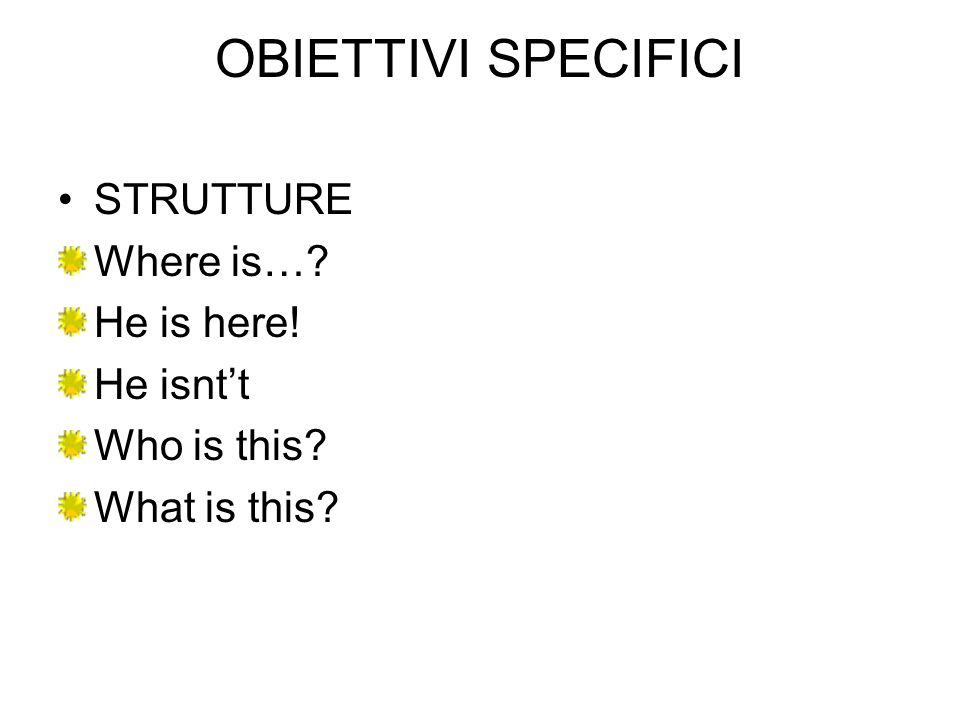 OBIETTIVI SPECIFICI STRUTTURE Where is… He is here! He isnt't