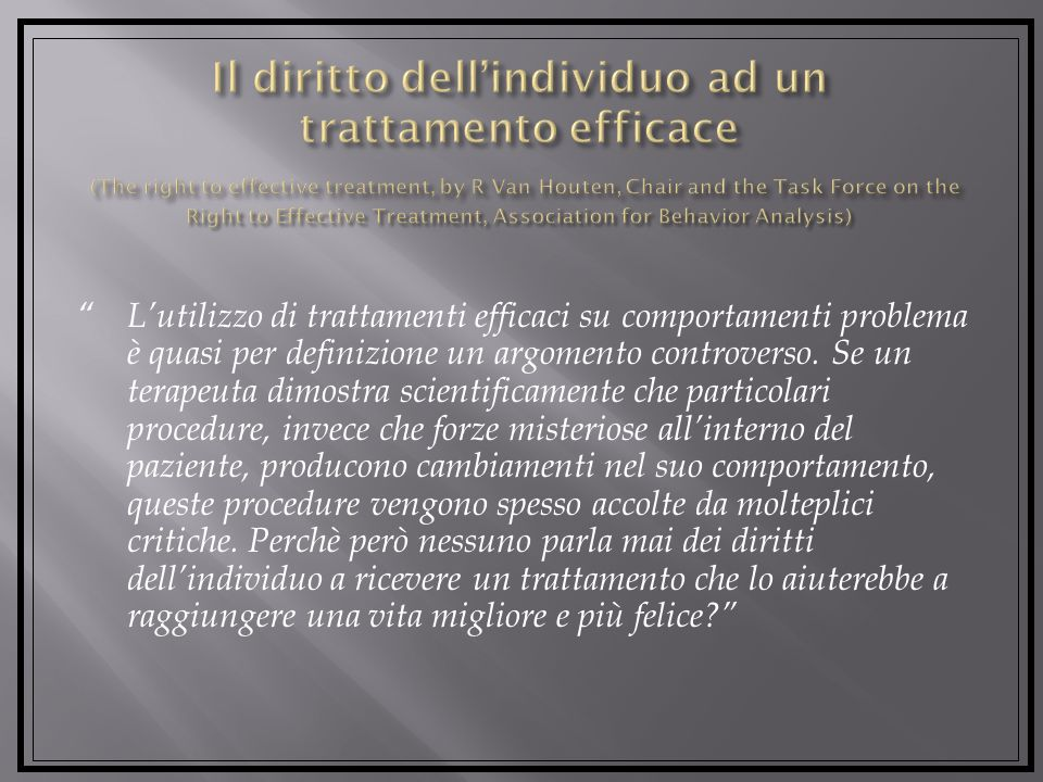 Il diritto dell'individuo ad un trattamento efficace (The right to effective treatment, by R Van Houten, Chair and the Task Force on the Right to Effective Treatment, Association for Behavior Analysis)