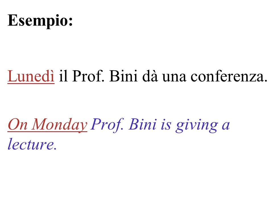 Esempio: Lunedì il Prof. Bini dà una conferenza. On Monday Prof. Bini is giving a lecture.