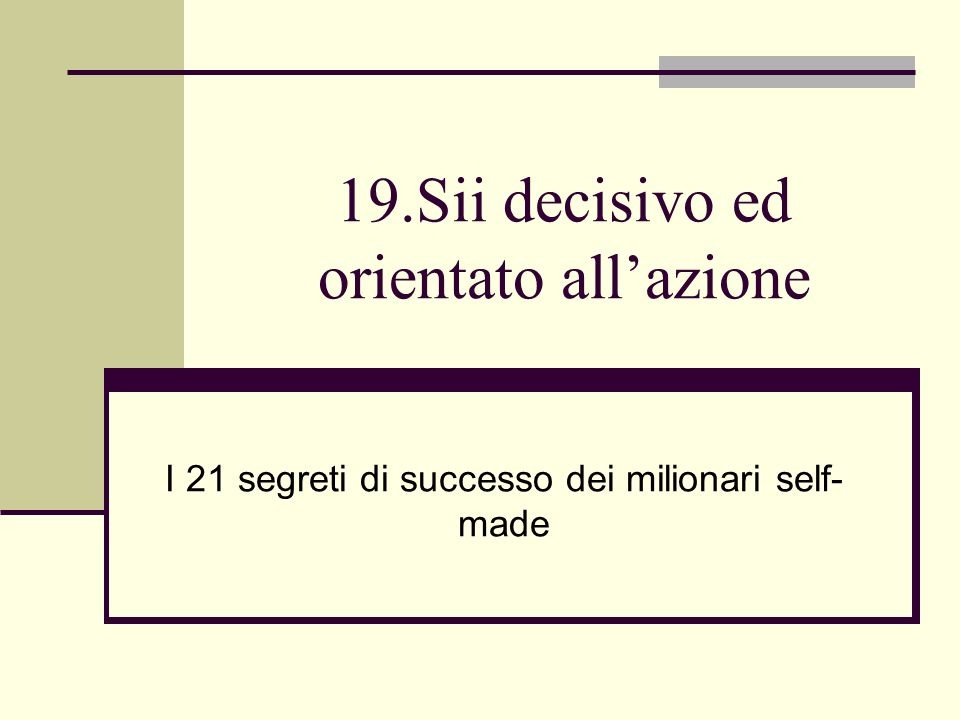 19.Sii decisivo ed orientato all'azione
