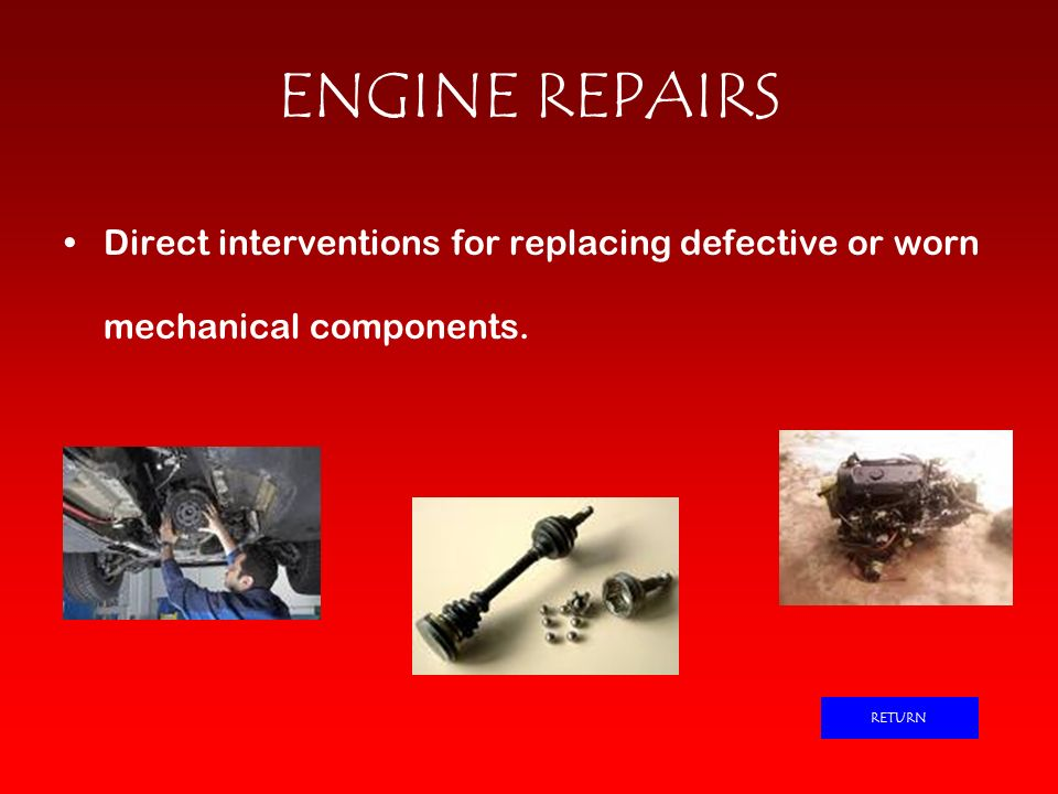 ENGINE REPAIRS Direct interventions for replacing defective or worn mechanical components. RETURN