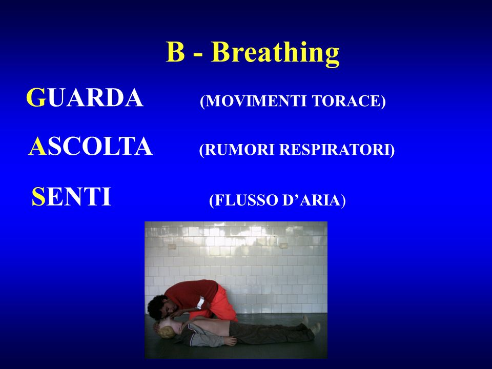 B - Breathing GUARDA (MOVIMENTI TORACE) ASCOLTA (RUMORI RESPIRATORI)