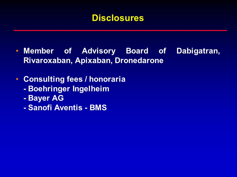 Disclosures Member of Advisory Board of Dabigatran, Rivaroxaban, Apixaban, Dronedarone. Consulting fees / honoraria.