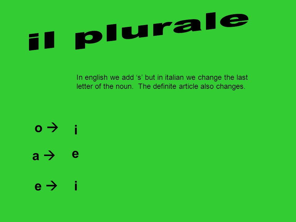 il plurale In english we add 's' but in italian we change the last letter of the noun. The definite article also changes.