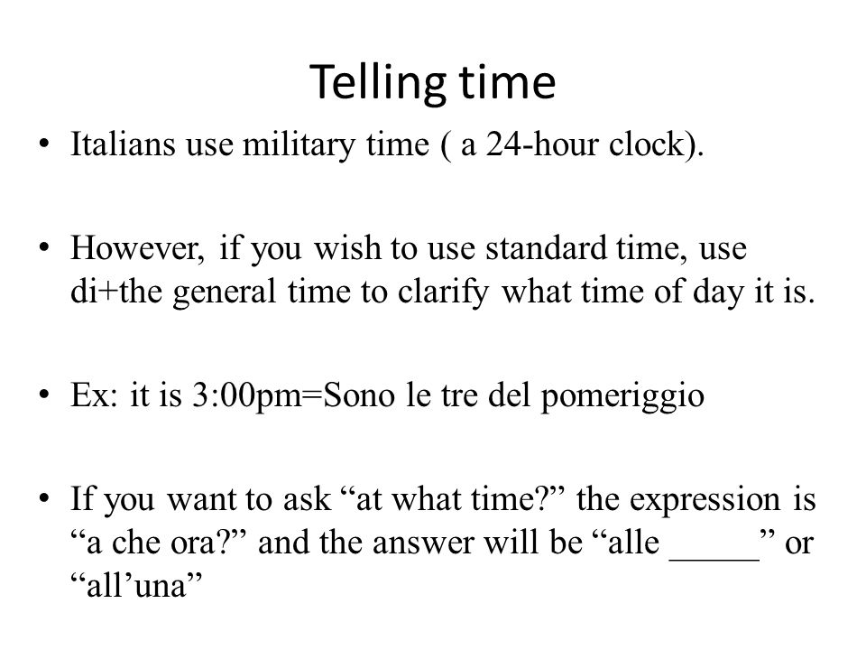 Telling time Italians use military time ( a 24-hour clock).