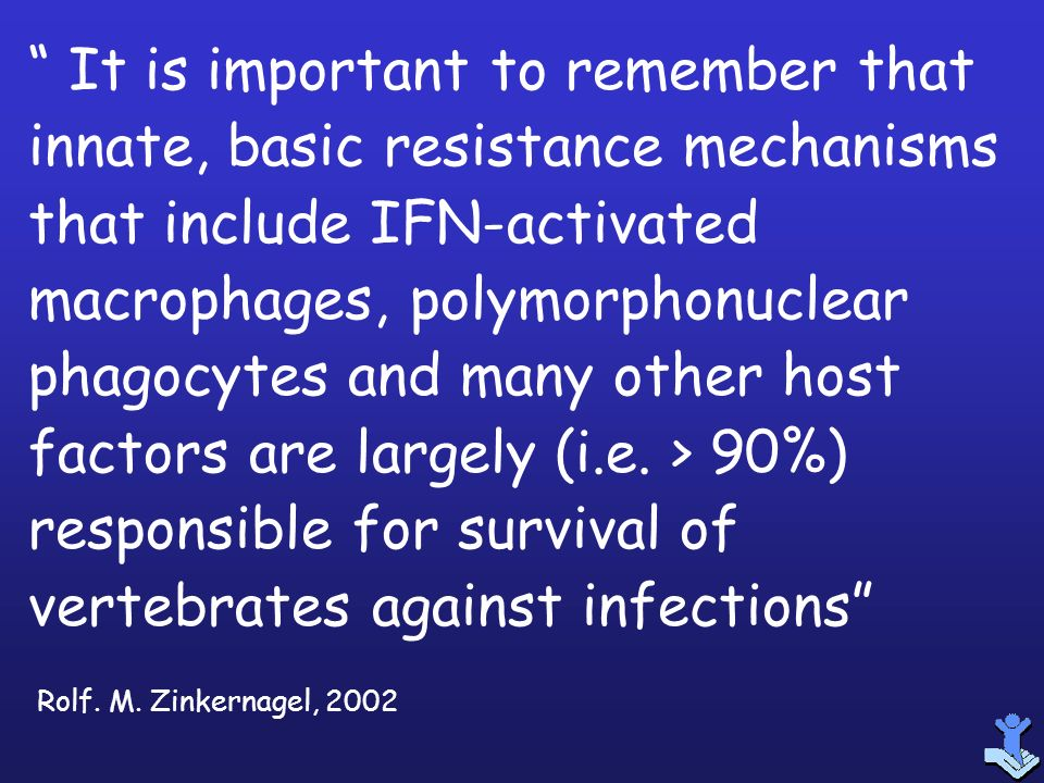 It is important to remember that innate, basic resistance mechanisms that include IFN-activated macrophages, polymorphonuclear phagocytes and many other host factors are largely (i.e. > 90%) responsible for survival of vertebrates against infections