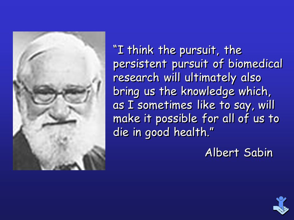 I think the pursuit, the persistent pursuit of biomedical research will ultimately also bring us the knowledge which, as I sometimes like to say, will make it possible for all of us to die in good health.