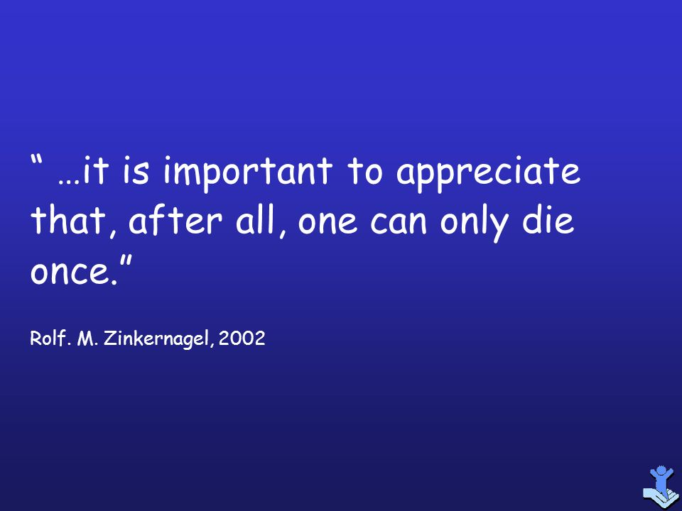 …it is important to appreciate that, after all, one can only die once.
