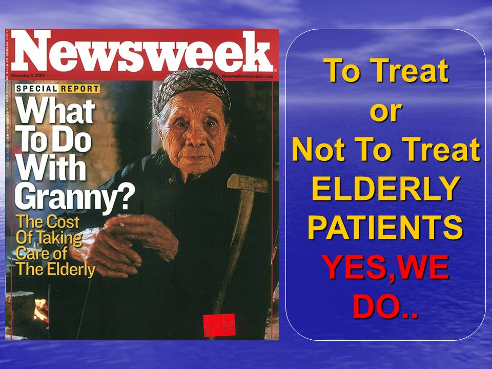 To Treat or Not To Treat ELDERLY PATIENTS YES,WE DO..