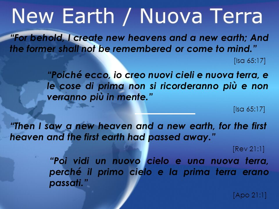 New Earth / Nuova Terra For behold, I create new heavens and a new earth; And the former shall not be remembered or come to mind.
