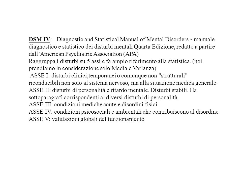 DSM IV: Diagnostic and Statistical Manual of Mental Disorders - manuale diagnostico e statistico dei disturbi mentali Quarta Edizione, redatto a partire dall'American Psychiatric Association (APA)