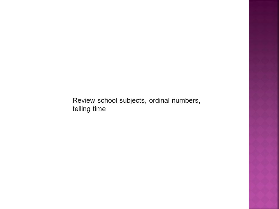 Review school subjects, ordinal numbers, telling time