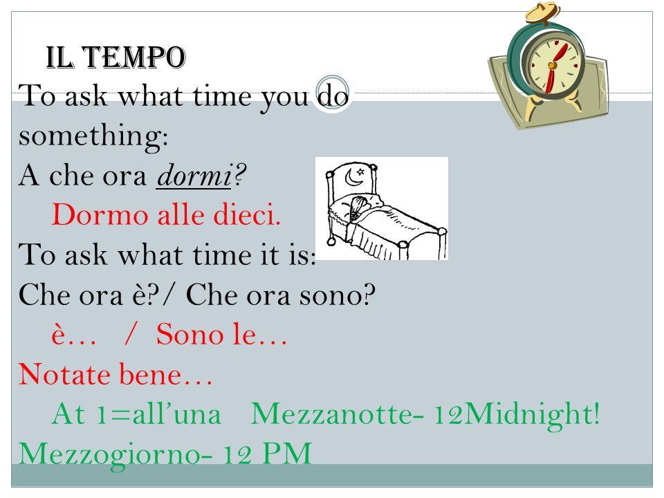 Il tempo To ask what time you do. something: A che ora dormi Dormo alle dieci. To ask what time it is: