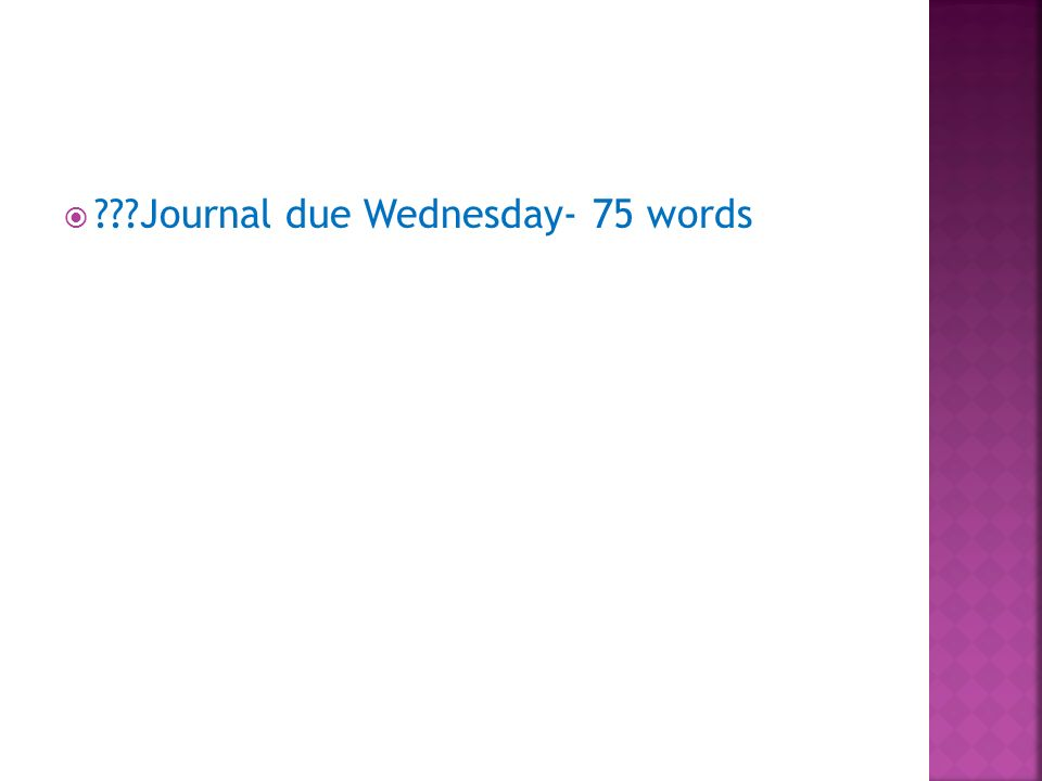 Journal due Wednesday- 75 words