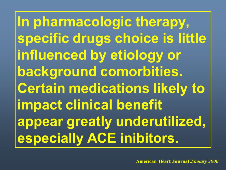 In pharmacologic therapy, specific drugs choice is little influenced by etiology or background comorbities. Certain medications likely to impact clinical benefit appear greatly underutilized, especially ACE inibitors.