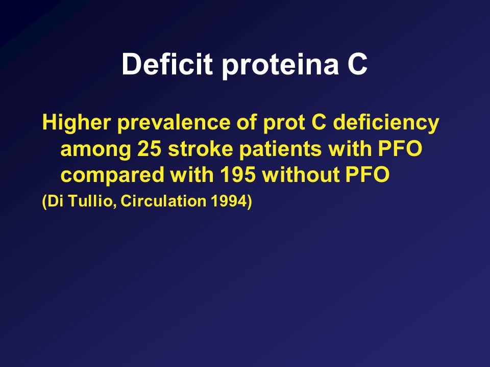 Deficit proteina C Higher prevalence of prot C deficiency among 25 stroke patients with PFO compared with 195 without PFO.