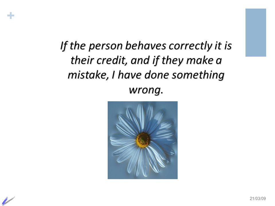 If the person behaves correctly it is their credit, and if they make a mistake, I have done something wrong.