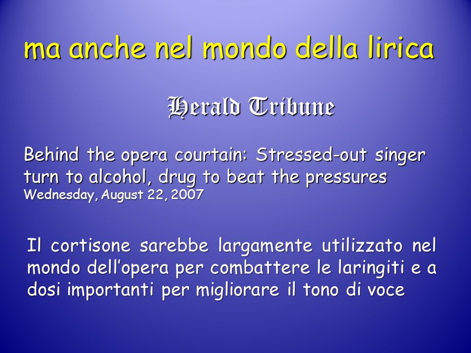 ma anche nel mondo della lirica Herald Tribune Behind the opera courtain: Stressed-out singer turn to alcohol, drug to beat the pressures Wednesday, August 22, 2007