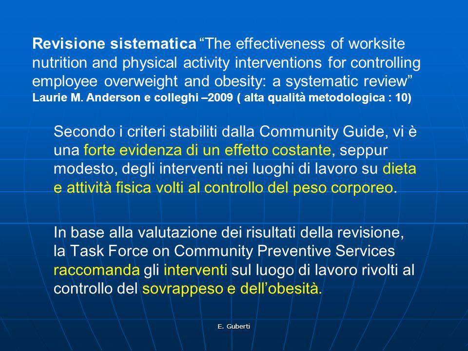 Revisione sistematica The effectiveness of worksite nutrition and physical activity interventions for controlling employee overweight and obesity: a systematic review Laurie M. Anderson e colleghi –2009 ( alta qualità metodologica : 10)