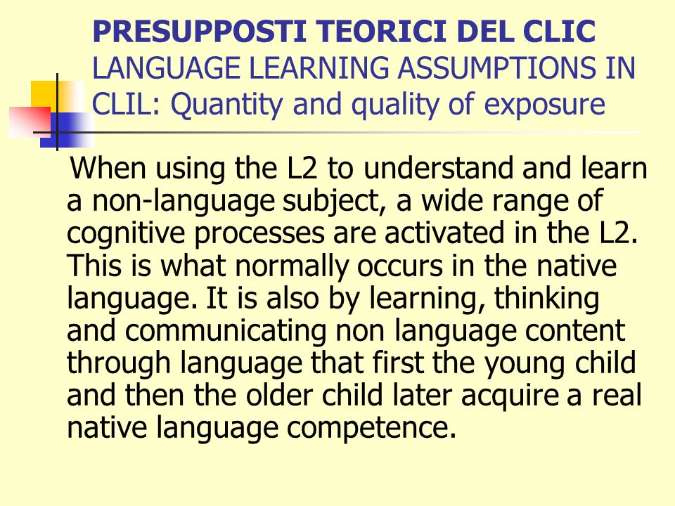 PRESUPPOSTI TEORICI DEL CLIC LANGUAGE LEARNING ASSUMPTIONS IN CLIL: Quantity and quality of exposure