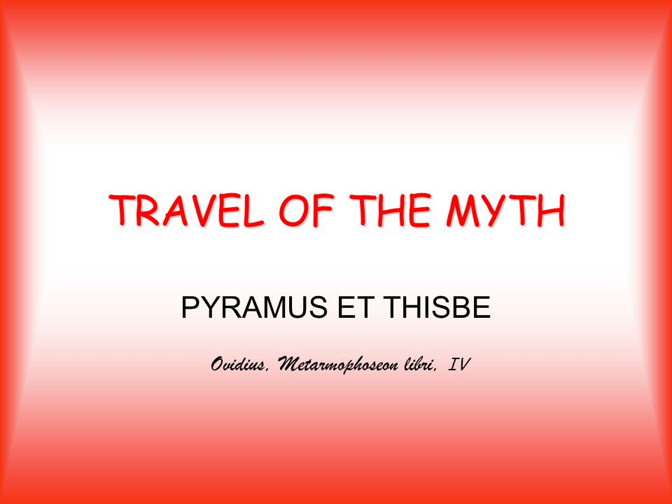 TRAVEL OF THE MYTH PYRAMUS ET THISBE Ovidius, Metarmophoseon libri, IV