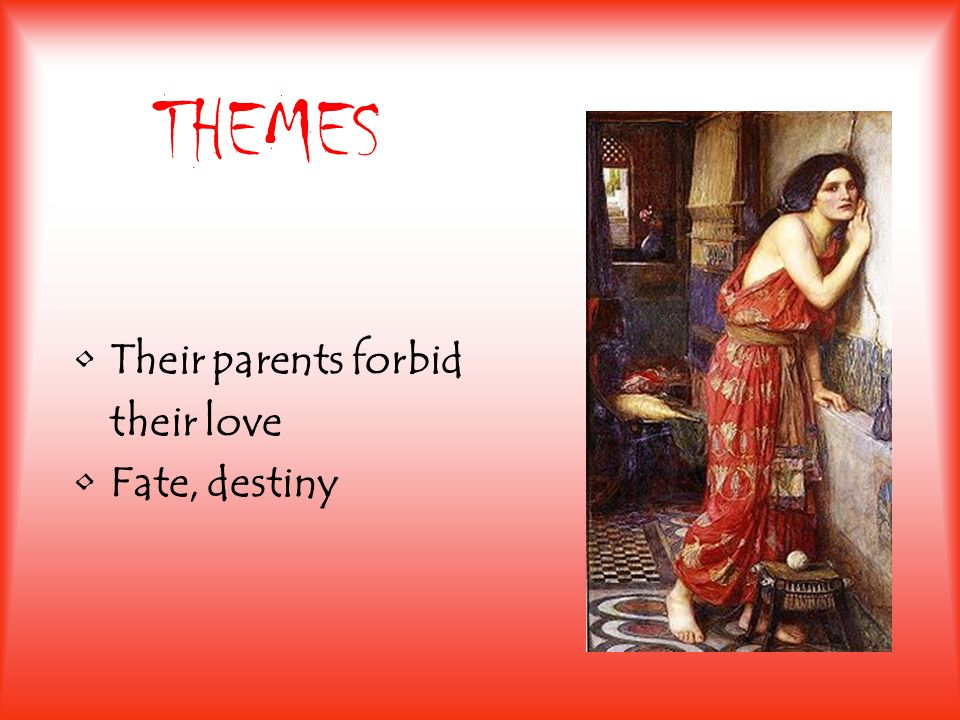 THEMES Their parents forbid their love Fate, destiny