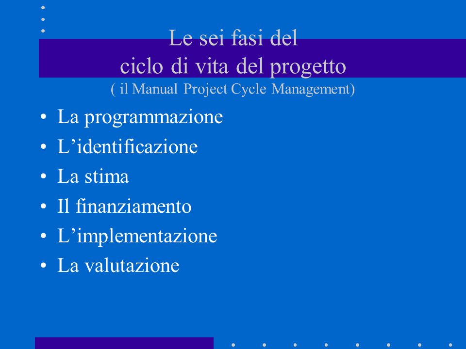 Le sei fasi del ciclo di vita del progetto ( il Manual Project Cycle Management)