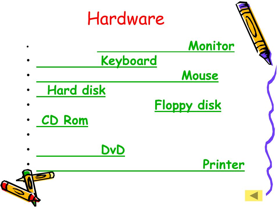 Hardware Keyboard Mouse Hard disk Floppy disk CD Rom DvD Printer