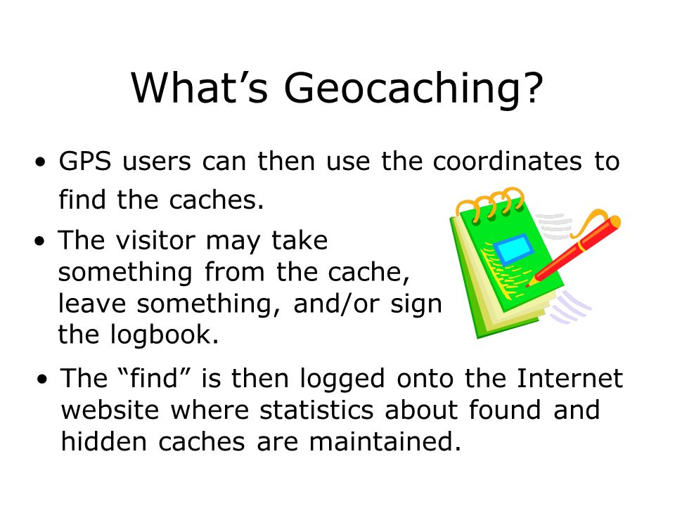 What's Geocaching GPS users can then use the coordinates to find the caches.