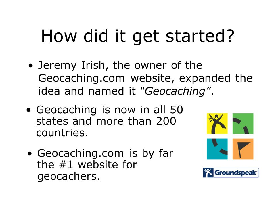 How did it get started Jeremy Irish, the owner of the Geocaching.com website, expanded the idea and named it Geocaching .