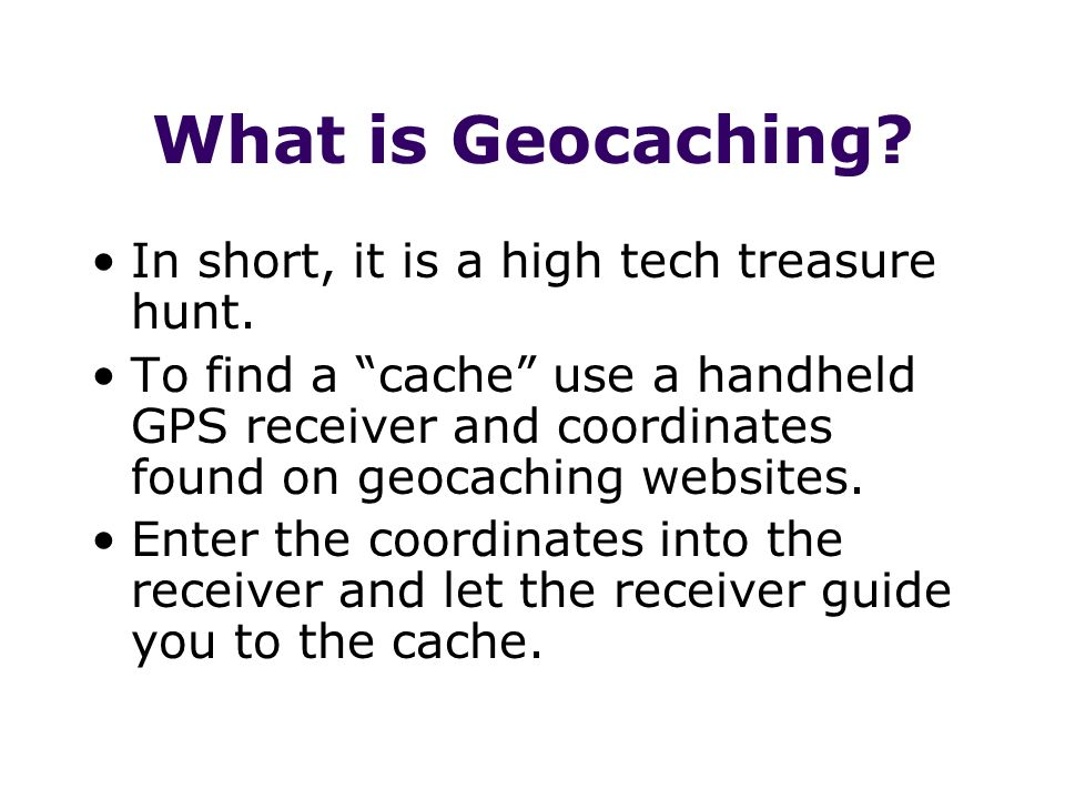 What is Geocaching In short, it is a high tech treasure hunt.