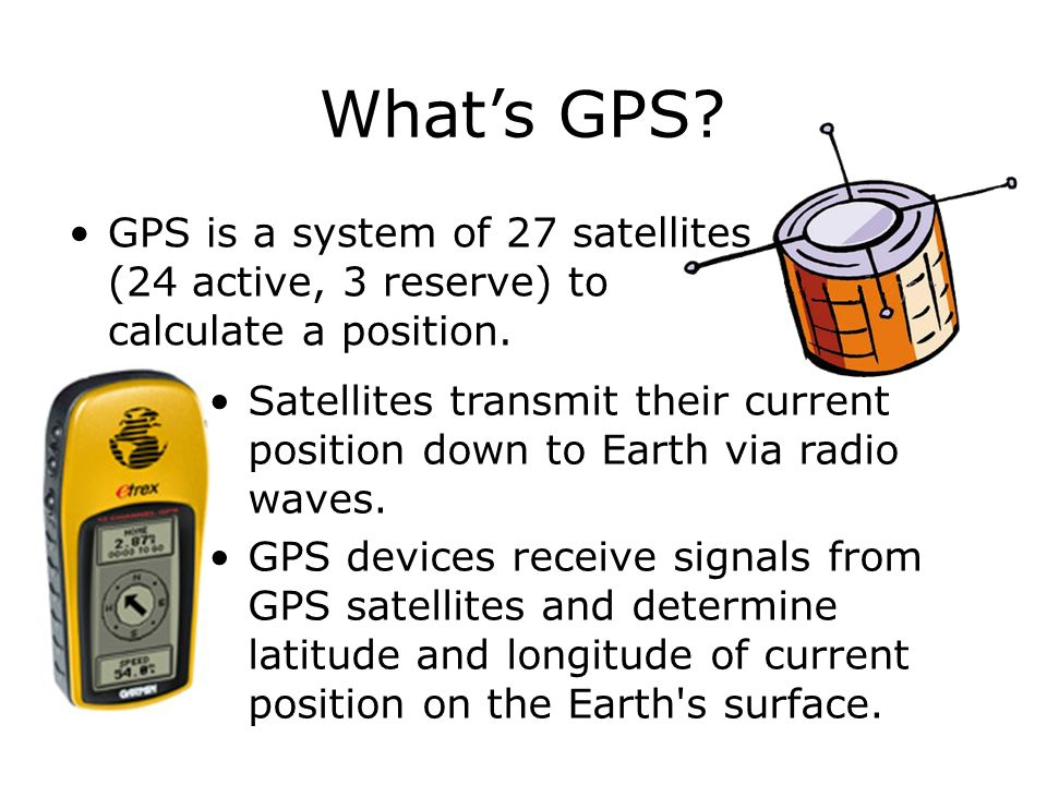What's GPS GPS is a system of 27 satellites (24 active, 3 reserve) to calculate a position.