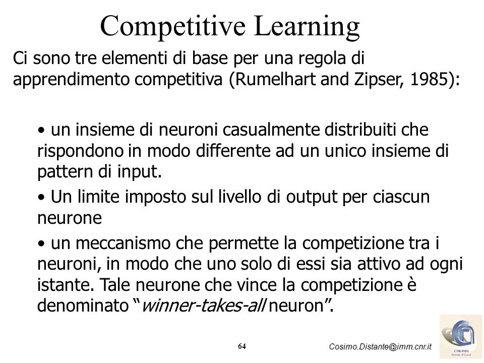Competitive Learning Ci sono tre elementi di base per una regola di apprendimento competitiva (Rumelhart and Zipser, 1985):