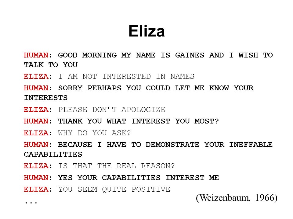 Eliza HUMAN: GOOD MORNING MY NAME IS GAINES AND I WISH TO TALK TO YOU. ELIZA: I AM NOT INTERESTED IN NAMES.