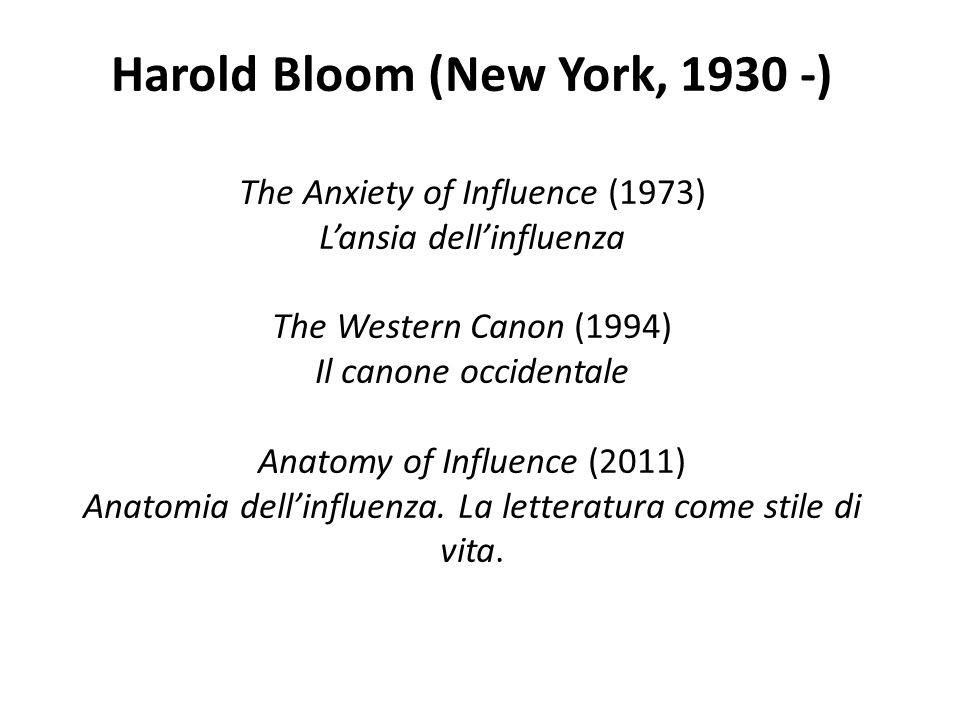 Harold Bloom (New York, ) The Anxiety of Influence (1973) L'ansia dell'influenza The Western Canon (1994) Il canone occidentale Anatomy of Influence (2011) Anatomia dell'influenza.