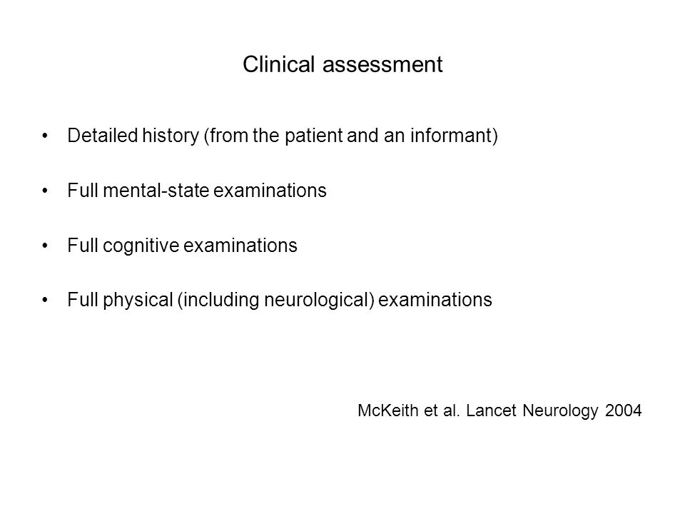 Clinical assessment Detailed history (from the patient and an informant) Full mental-state examinations.