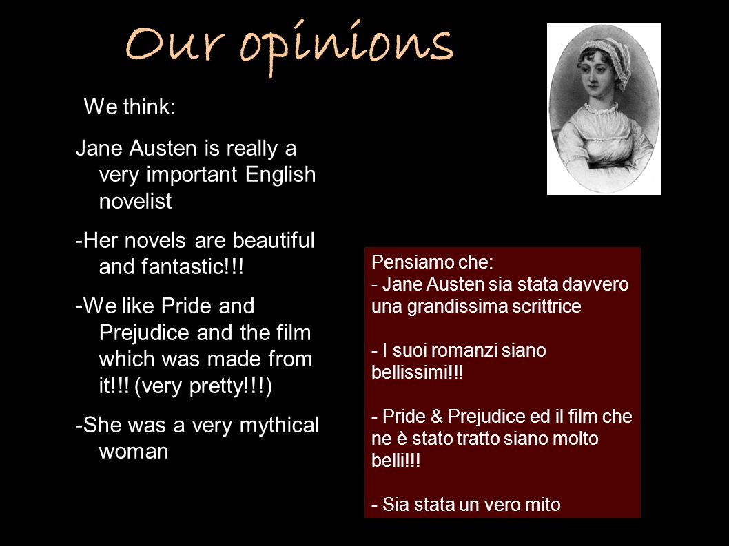 Our opinions We think: Jane Austen is really a very important English novelist. -Her novels are beautiful and fantastic!!!