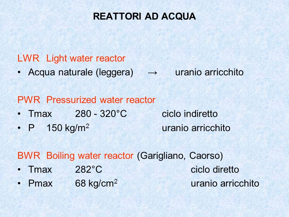 REATTORI AD ACQUA LWR Light water reactor. Acqua naturale (leggera) → uranio arricchito. PWR Pressurized water reactor.