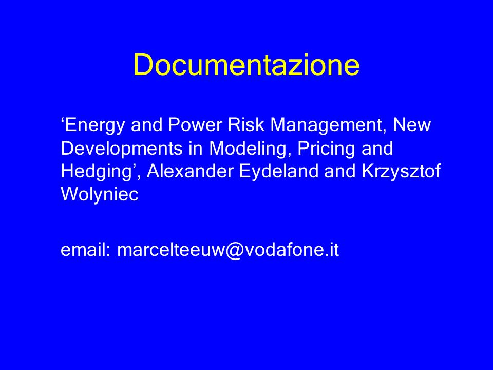 Documentazione 'Energy and Power Risk Management, New Developments in Modeling, Pricing and Hedging', Alexander Eydeland and Krzysztof Wolyniec.