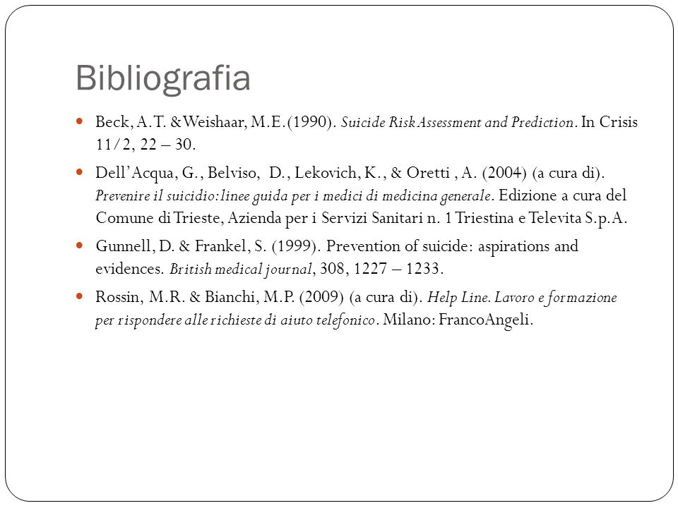 Bibliografia Beck, A.T. &Weishaar, M.E.(1990). Suicide Risk Assessment and Prediction. In Crisis 11/2, 22 – 30.