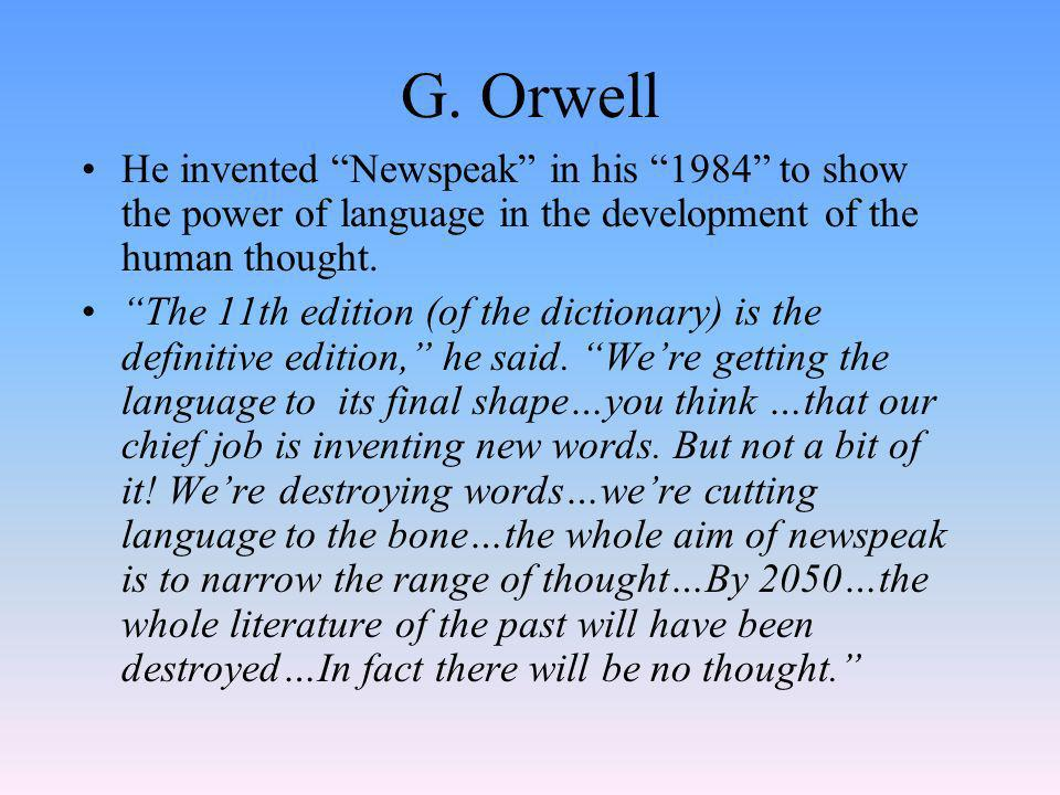 G. Orwell He invented Newspeak in his 1984 to show the power of language in the development of the human thought.