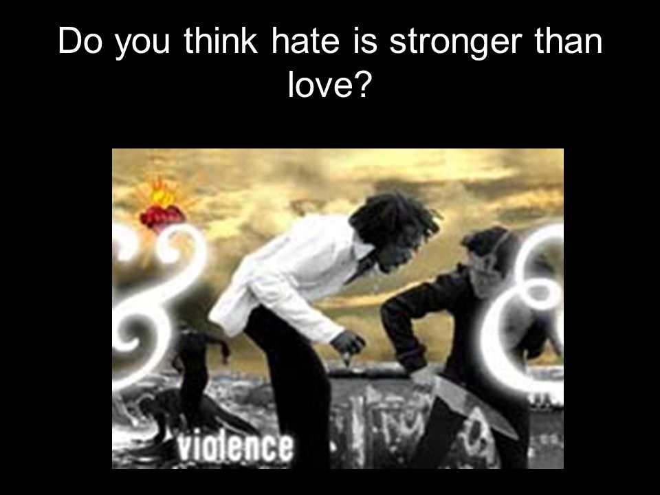 Do you think hate is stronger than love