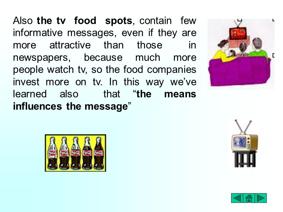 Also the tv food spots, contain few informative messages, even if they are more attractive than those in newspapers, because much more people watch tv, so the food companies invest more on tv.