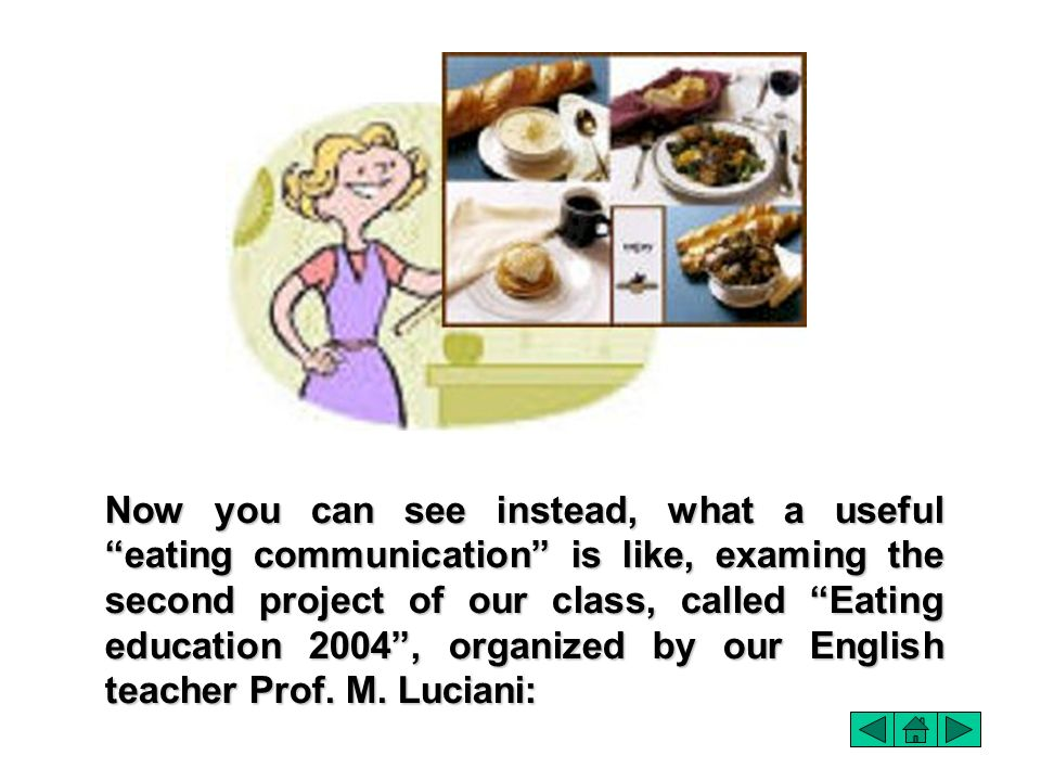 Now you can see instead, what a useful eating communication is like, examing the second project of our class, called Eating education 2004 , organized by our English teacher Prof.