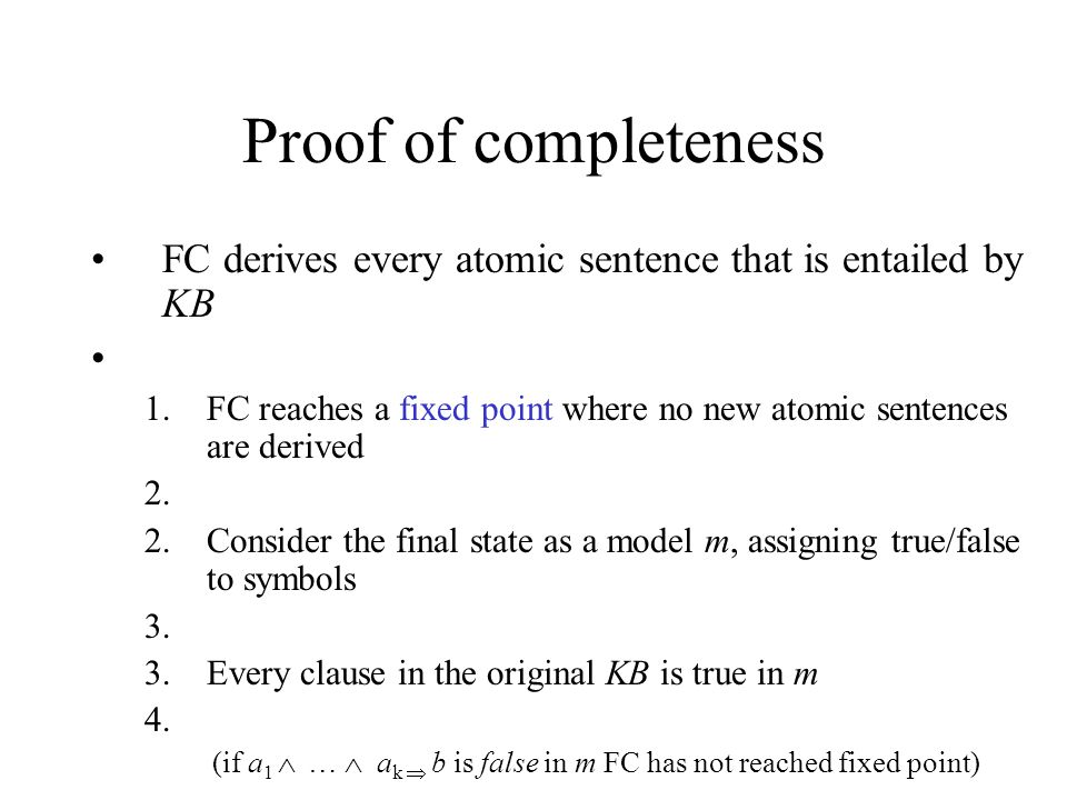 Proof of completeness FC derives every atomic sentence that is entailed by KB. FC reaches a fixed point where no new atomic sentences are derived.