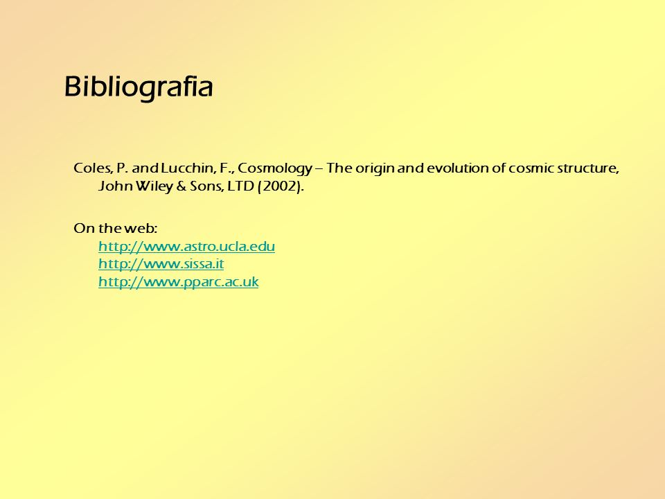 Bibliografia Coles, P. and Lucchin, F., Cosmology – The origin and evolution of cosmic structure, John Wiley & Sons, LTD (2002).