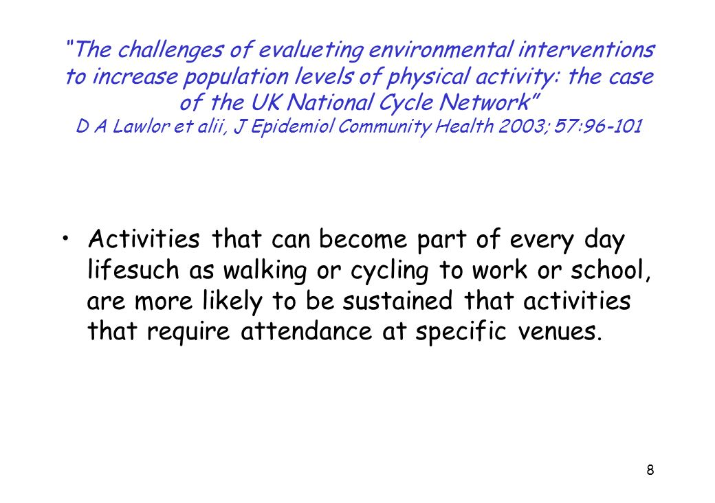 The challenges of evalueting environmental interventions to increase population levels of physical activity: the case of the UK National Cycle Network D A Lawlor et alii, J Epidemiol Community Health 2003; 57:96-101