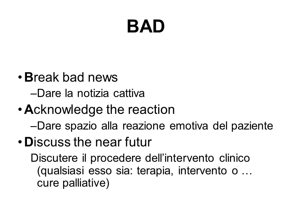 BAD Break bad news Acknowledge the reaction Discuss the near futur