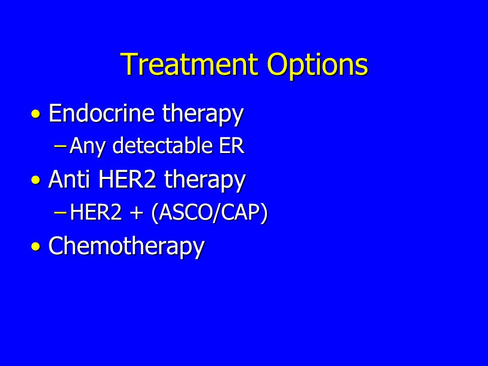 Treatment Options Endocrine therapy Anti HER2 therapy Chemotherapy